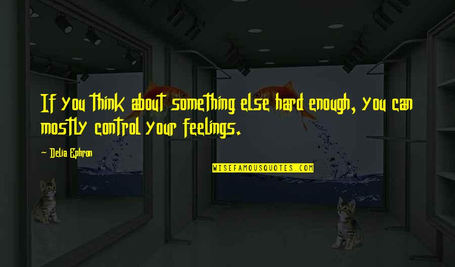 Feelings Emotions Pain Quotes By Delia Ephron: If you think about something else hard enough,