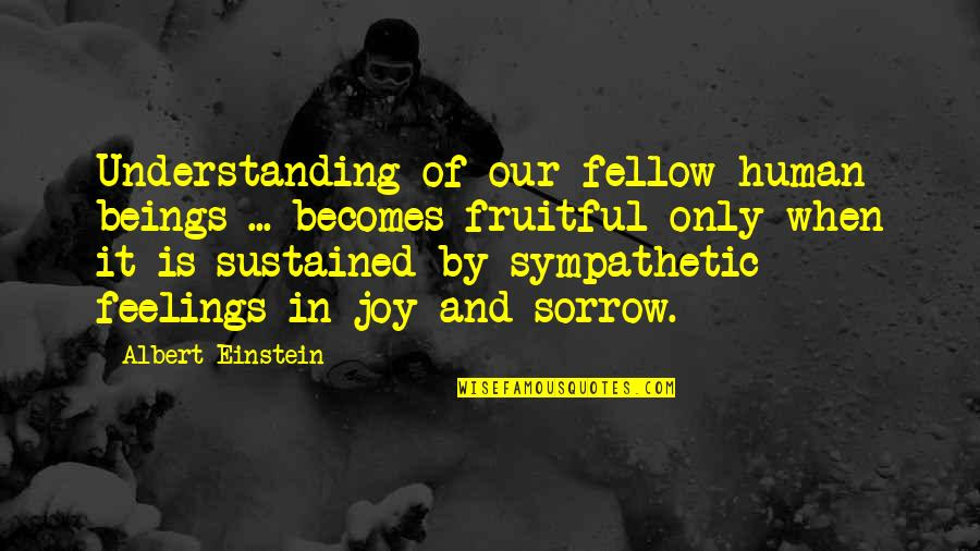 Feelings Of Joy Quotes By Albert Einstein: Understanding of our fellow human beings ... becomes