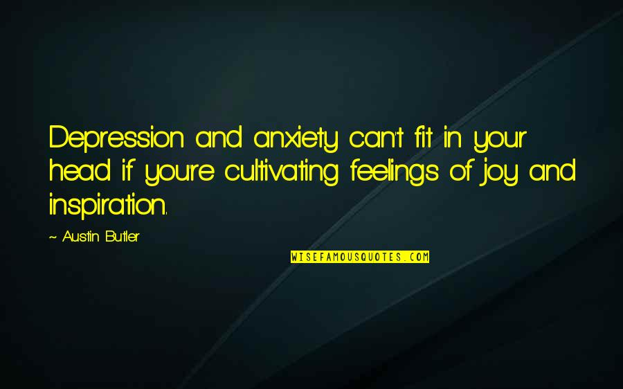 Feelings Of Joy Quotes By Austin Butler: Depression and anxiety can't fit in your head
