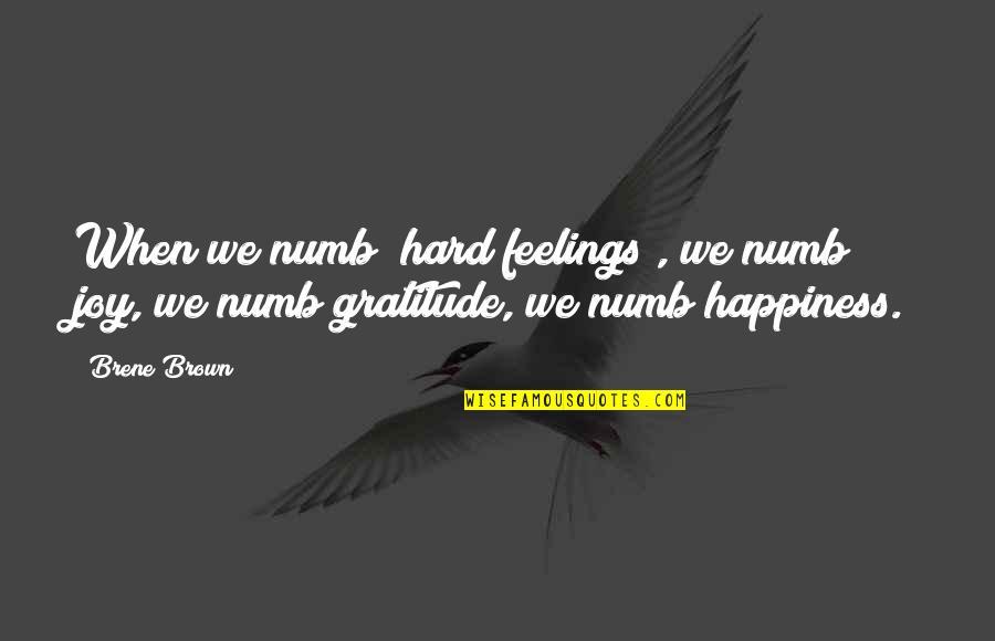 Feelings Of Joy Quotes By Brene Brown: When we numb [hard feelings], we numb joy,