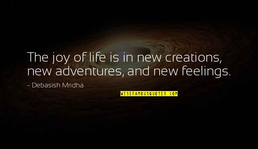 Feelings Of Joy Quotes By Debasish Mridha: The joy of life is in new creations,