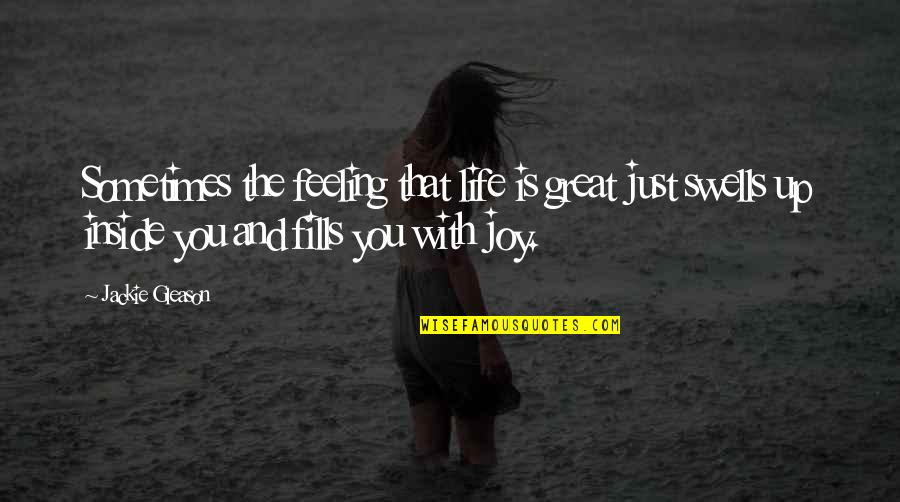 Feelings Of Joy Quotes By Jackie Gleason: Sometimes the feeling that life is great just