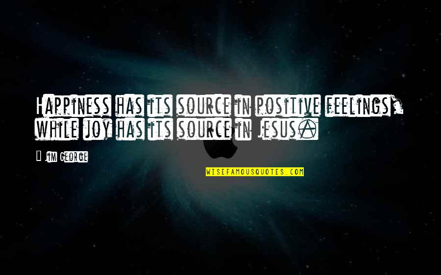Feelings Of Joy Quotes By Jim George: Happiness has its source in positive feelings, while