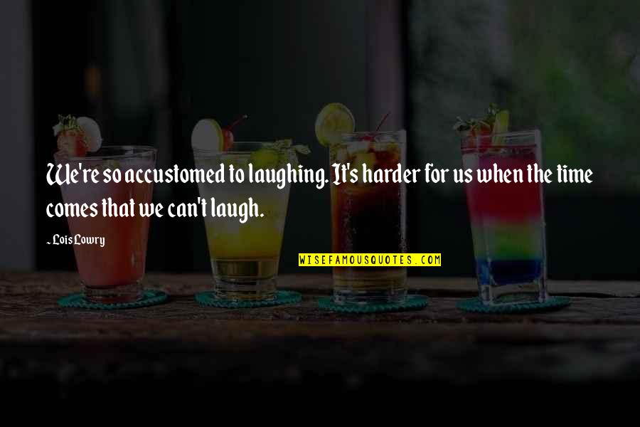 Feelings Of Joy Quotes By Lois Lowry: We're so accustomed to laughing. It's harder for