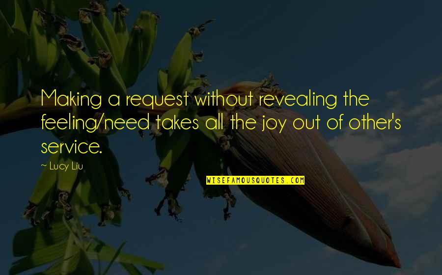 Feelings Of Joy Quotes By Lucy Liu: Making a request without revealing the feeling/need takes