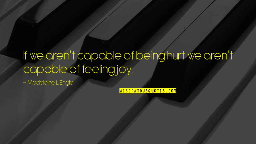 Feelings Of Joy Quotes By Madeleine L'Engle: If we aren't capable of being hurt we