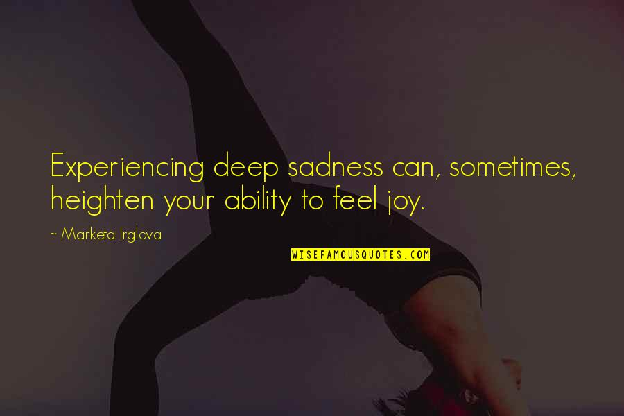 Feelings Of Joy Quotes By Marketa Irglova: Experiencing deep sadness can, sometimes, heighten your ability