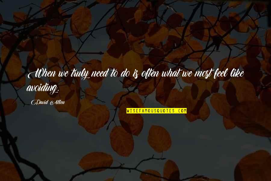 Feel'st Quotes By David Allen: When we truly need to do is often