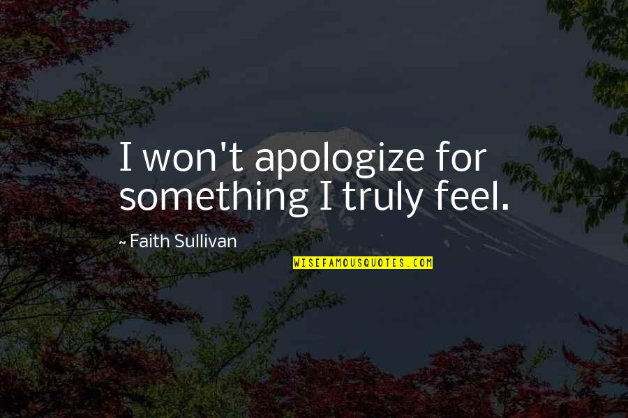Feel'st Quotes By Faith Sullivan: I won't apologize for something I truly feel.