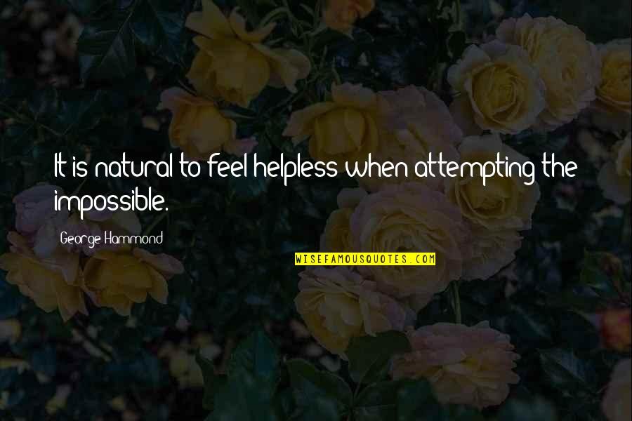 Feel'st Quotes By George Hammond: It is natural to feel helpless when attempting