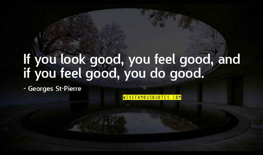 Feel'st Quotes By Georges St-Pierre: If you look good, you feel good, and