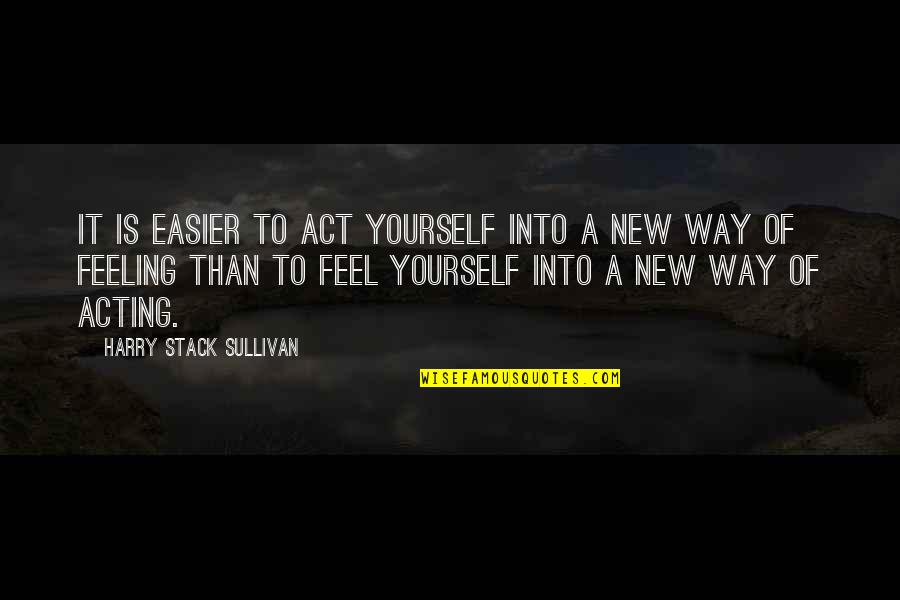 Feel'st Quotes By Harry Stack Sullivan: It is easier to act yourself into a