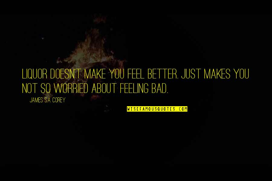 Feel'st Quotes By James S.A. Corey: Liquor doesn't make you feel better. Just makes