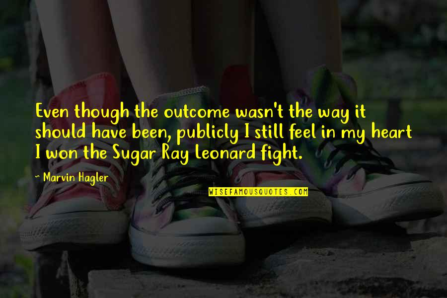 Feel'st Quotes By Marvin Hagler: Even though the outcome wasn't the way it