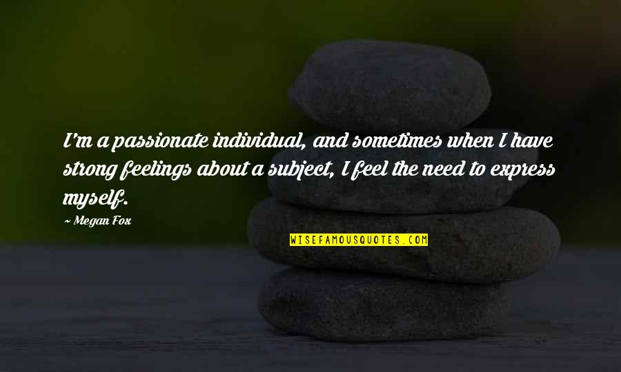 Feel'st Quotes By Megan Fox: I'm a passionate individual, and sometimes when I