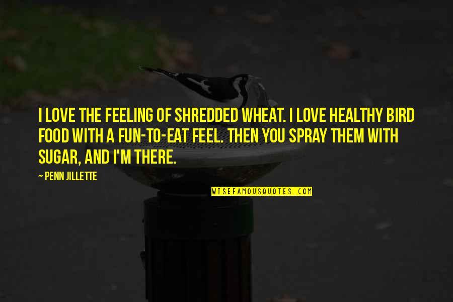 Feel'st Quotes By Penn Jillette: I love the feeling of shredded wheat. I