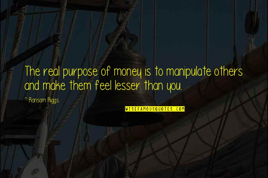 Feel'st Quotes By Ransom Riggs: The real purpose of money is to manipulate