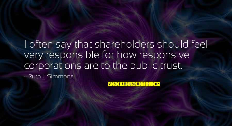 Feel'st Quotes By Ruth J. Simmons: I often say that shareholders should feel very