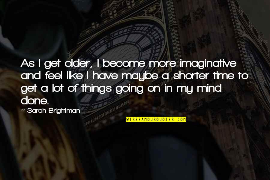 Feel'st Quotes By Sarah Brightman: As I get older, I become more imaginative