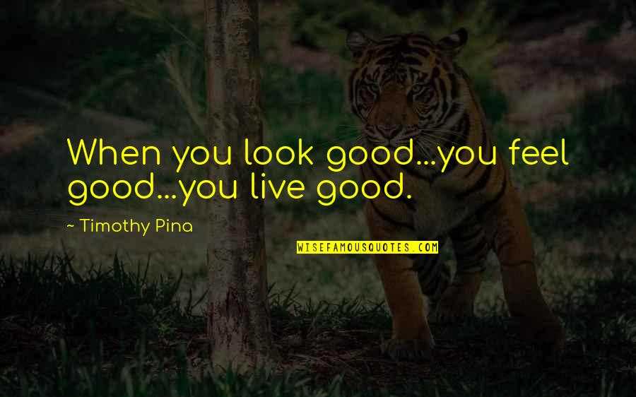 Feel'st Quotes By Timothy Pina: When you look good...you feel good...you live good.