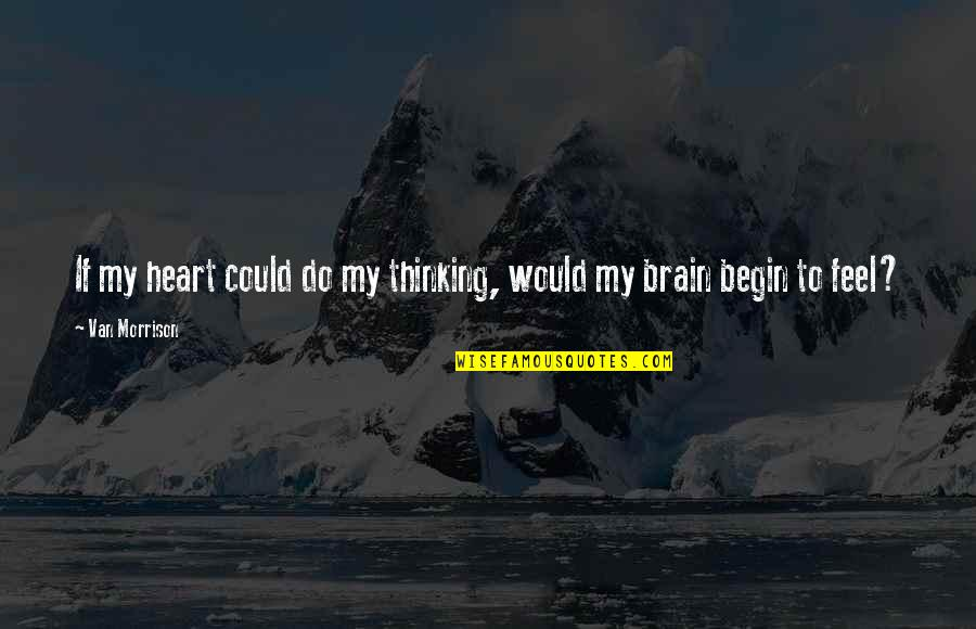 Feel'st Quotes By Van Morrison: If my heart could do my thinking, would