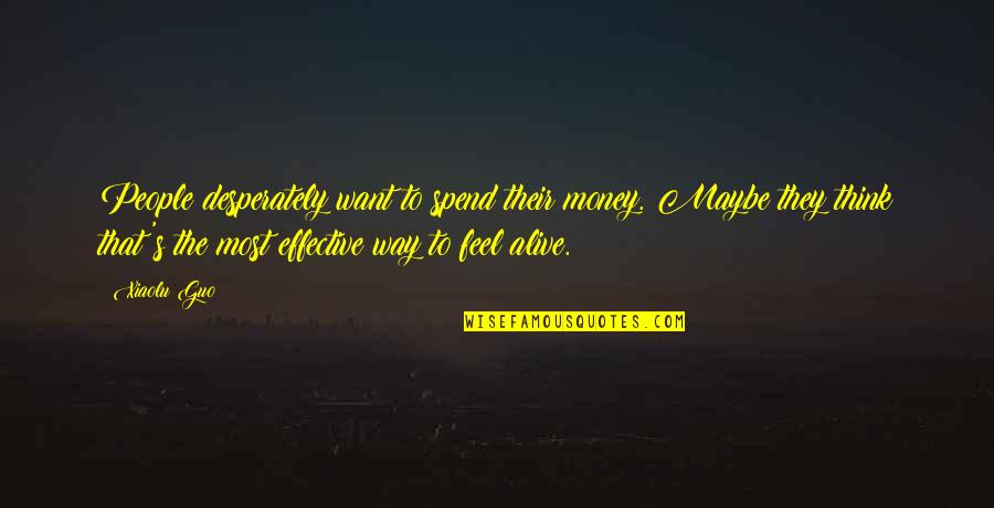 Feel'st Quotes By Xiaolu Guo: People desperately want to spend their money. Maybe