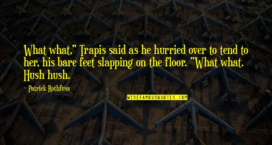 "Feet And Family Quotes By Patrick Rothfuss: What what,"" Trapis said as he hurried over"
