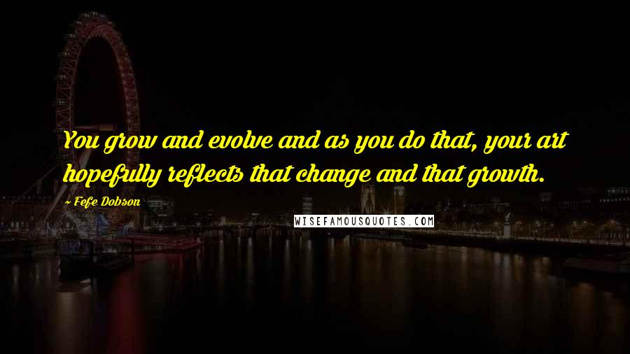 Fefe Dobson quotes: You grow and evolve and as you do that, your art hopefully reflects that change and that growth.