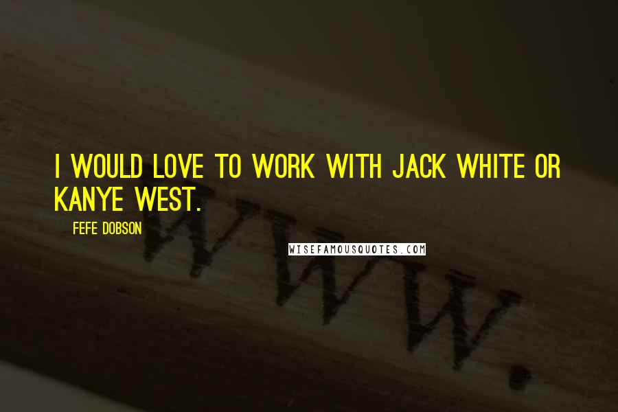 Fefe Dobson quotes: I would love to work with Jack White or Kanye West.