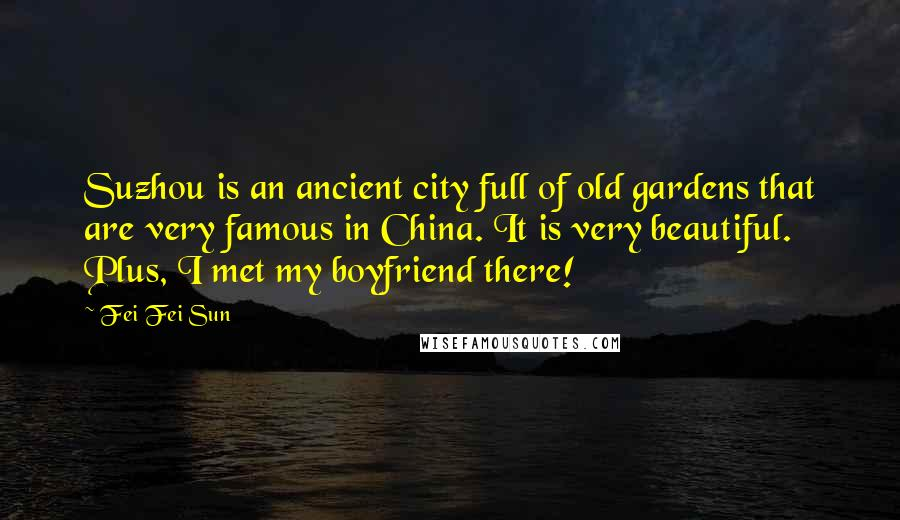 Fei Fei Sun quotes: Suzhou is an ancient city full of old gardens that are very famous in China. It is very beautiful. Plus, I met my boyfriend there!
