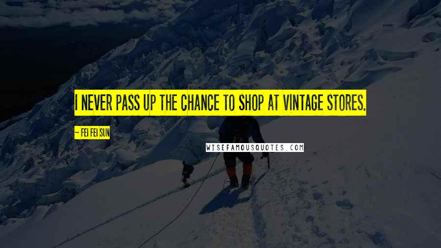 Fei Fei Sun quotes: I never pass up the chance to shop at vintage stores.