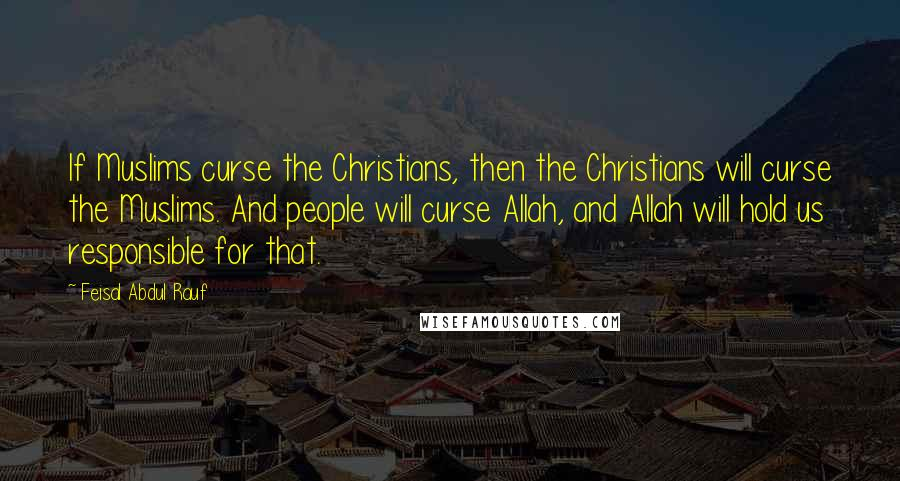 Feisal Abdul Rauf quotes: If Muslims curse the Christians, then the Christians will curse the Muslims. And people will curse Allah, and Allah will hold us responsible for that.