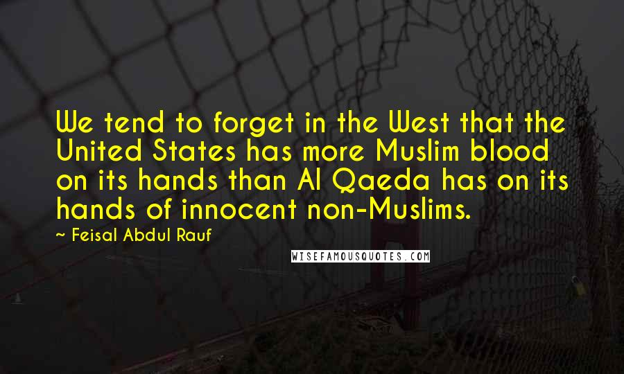 Feisal Abdul Rauf quotes: We tend to forget in the West that the United States has more Muslim blood on its hands than Al Qaeda has on its hands of innocent non-Muslims.