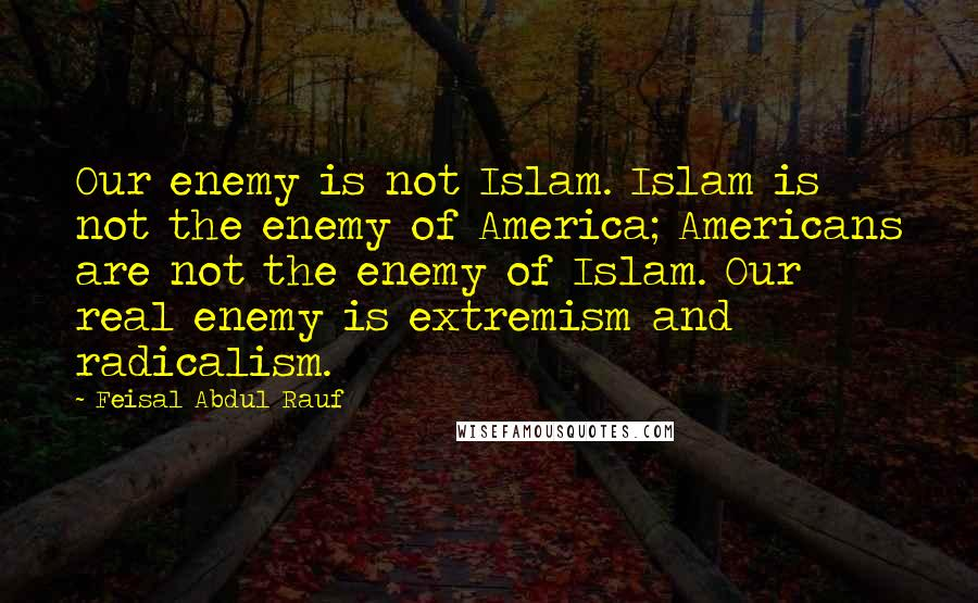 Feisal Abdul Rauf quotes: Our enemy is not Islam. Islam is not the enemy of America; Americans are not the enemy of Islam. Our real enemy is extremism and radicalism.