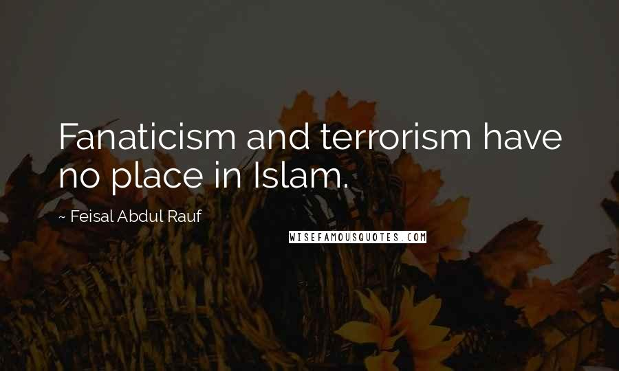 Feisal Abdul Rauf quotes: Fanaticism and terrorism have no place in Islam.