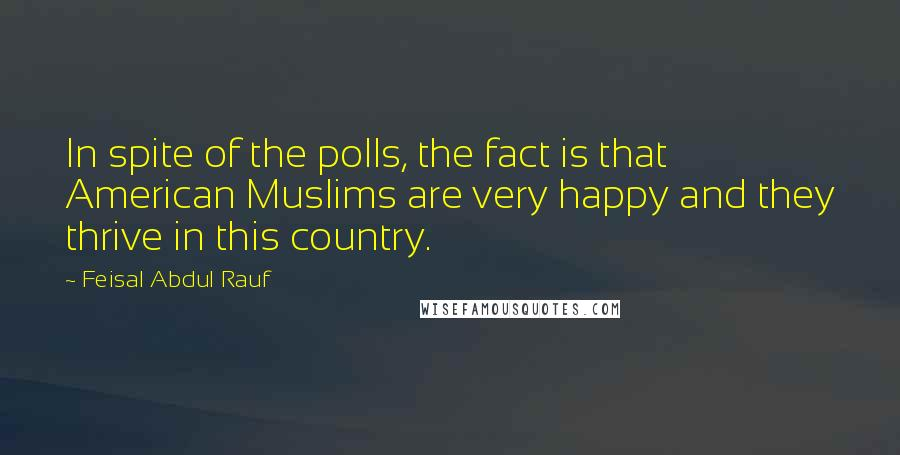 Feisal Abdul Rauf quotes: In spite of the polls, the fact is that American Muslims are very happy and they thrive in this country.