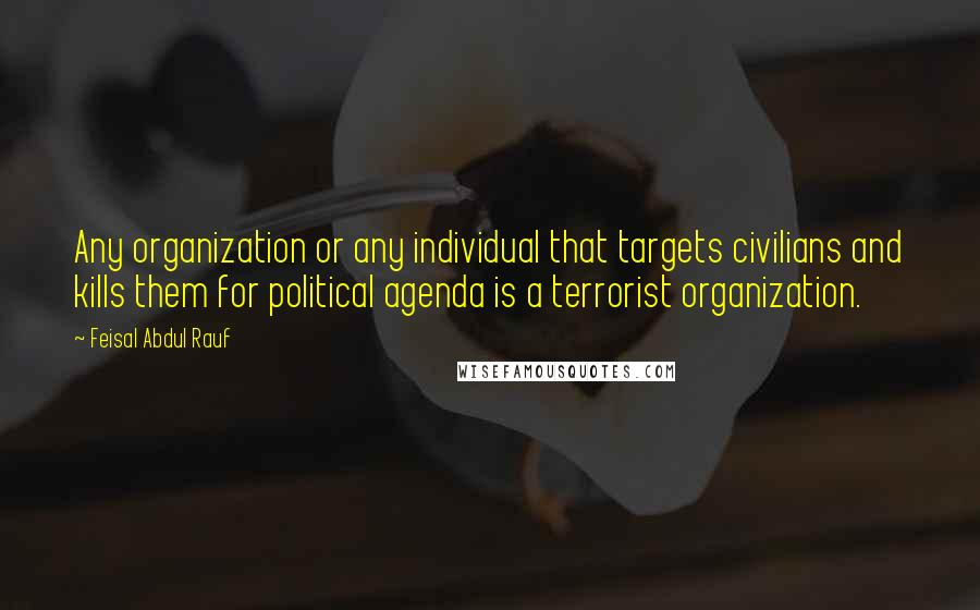 Feisal Abdul Rauf quotes: Any organization or any individual that targets civilians and kills them for political agenda is a terrorist organization.