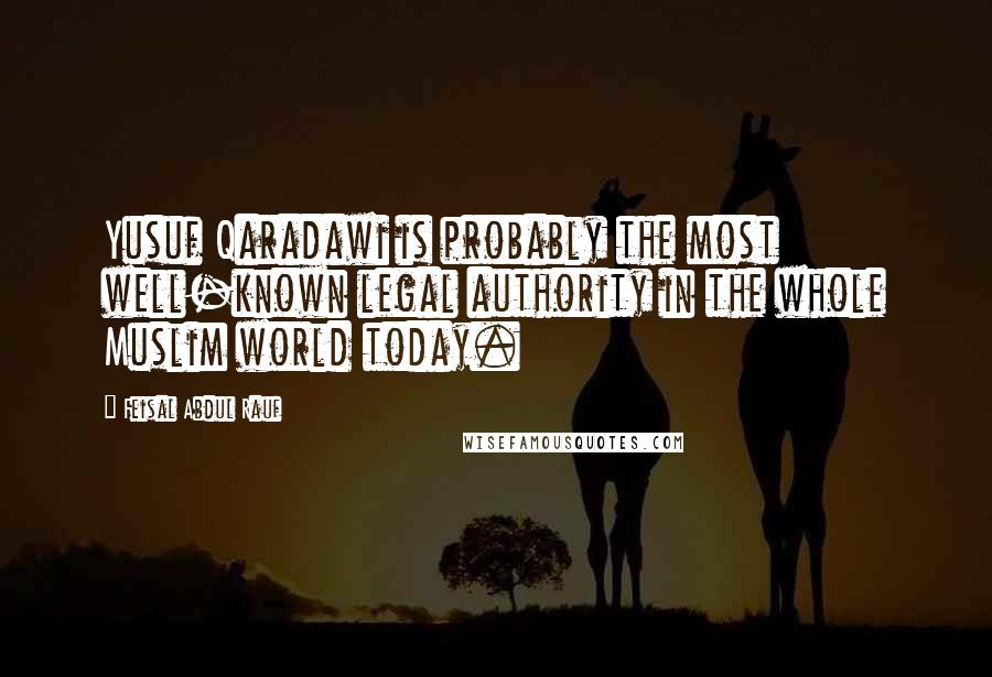 Feisal Abdul Rauf quotes: Yusuf Qaradawi is probably the most well-known legal authority in the whole Muslim world today.