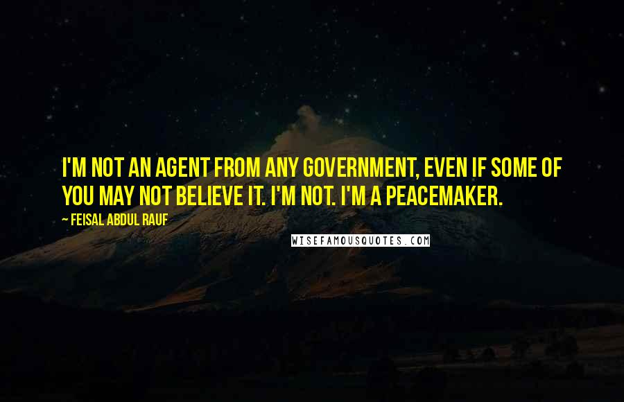 Feisal Abdul Rauf quotes: I'm not an agent from any government, even if some of you may not believe it. I'm not. I'm a peacemaker.