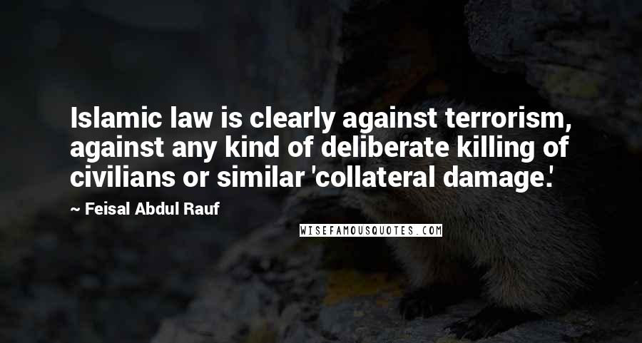 Feisal Abdul Rauf quotes: Islamic law is clearly against terrorism, against any kind of deliberate killing of civilians or similar 'collateral damage.'