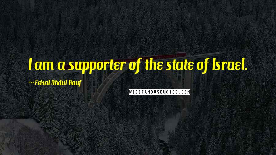 Feisal Abdul Rauf quotes: I am a supporter of the state of Israel.