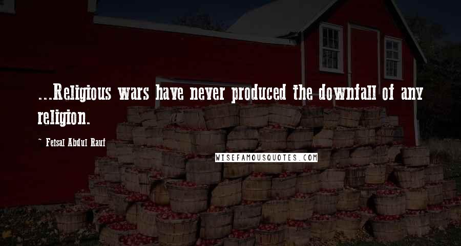 Feisal Abdul Rauf quotes: ...Religious wars have never produced the downfall of any religion.
