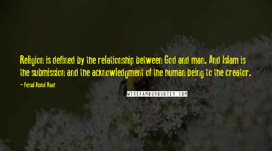 Feisal Abdul Rauf quotes: Religion is defined by the relationship between God and man. And Islam is the submission and the acknowledgment of the human being to the creator.