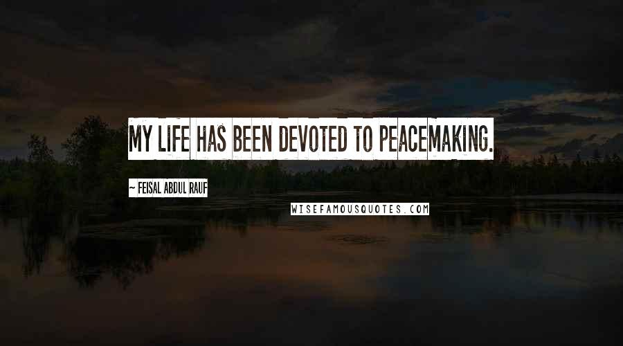 Feisal Abdul Rauf quotes: My life has been devoted to peacemaking.