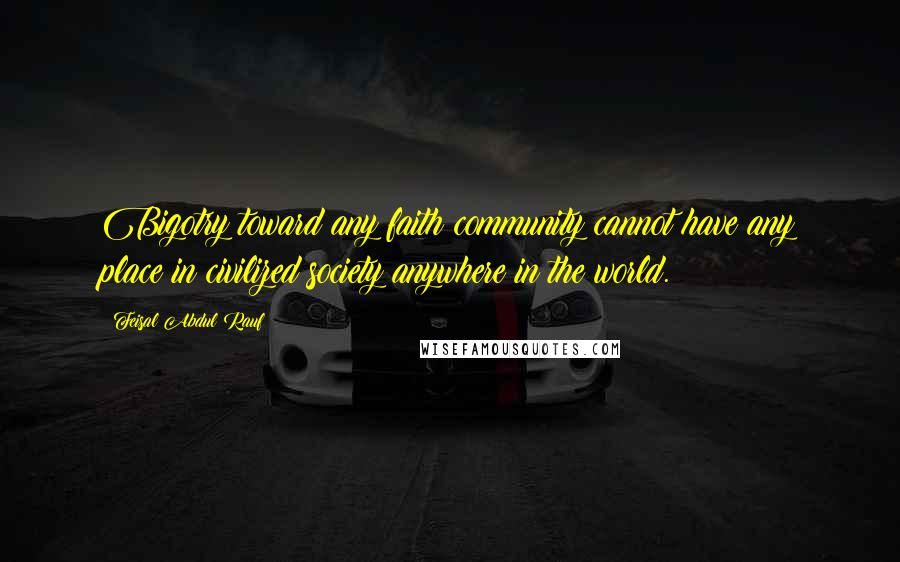 Feisal Abdul Rauf quotes: Bigotry toward any faith community cannot have any place in civilized society anywhere in the world.