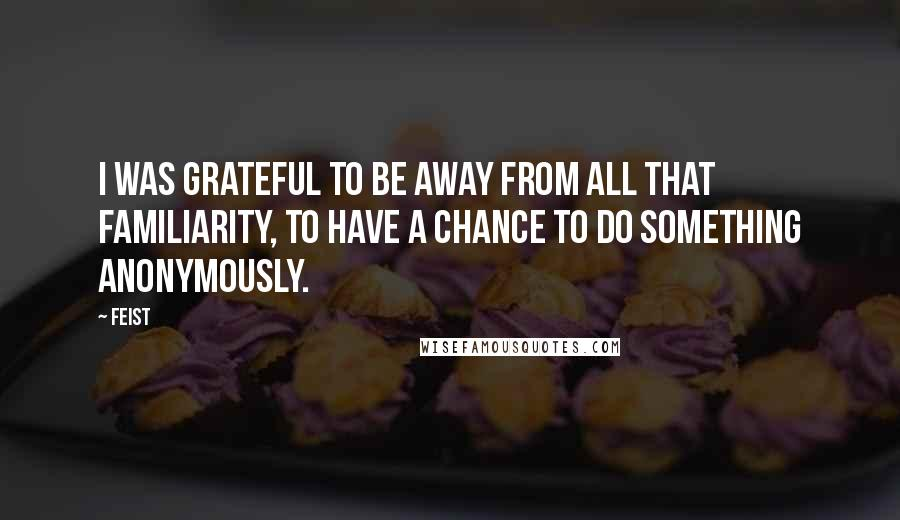 Feist quotes: I was grateful to be away from all that familiarity, to have a chance to do something anonymously.