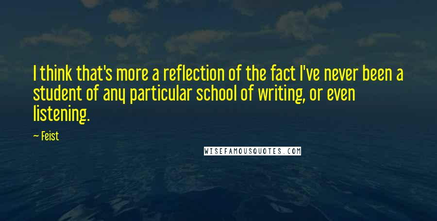 Feist quotes: I think that's more a reflection of the fact I've never been a student of any particular school of writing, or even listening.