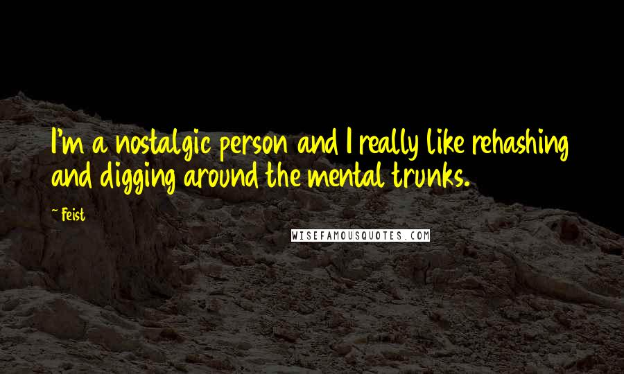 Feist quotes: I'm a nostalgic person and I really like rehashing and digging around the mental trunks.