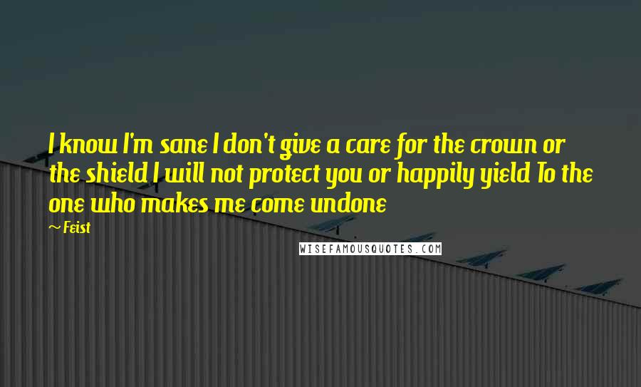 Feist quotes: I know I'm sane I don't give a care for the crown or the shield I will not protect you or happily yield To the one who makes me come