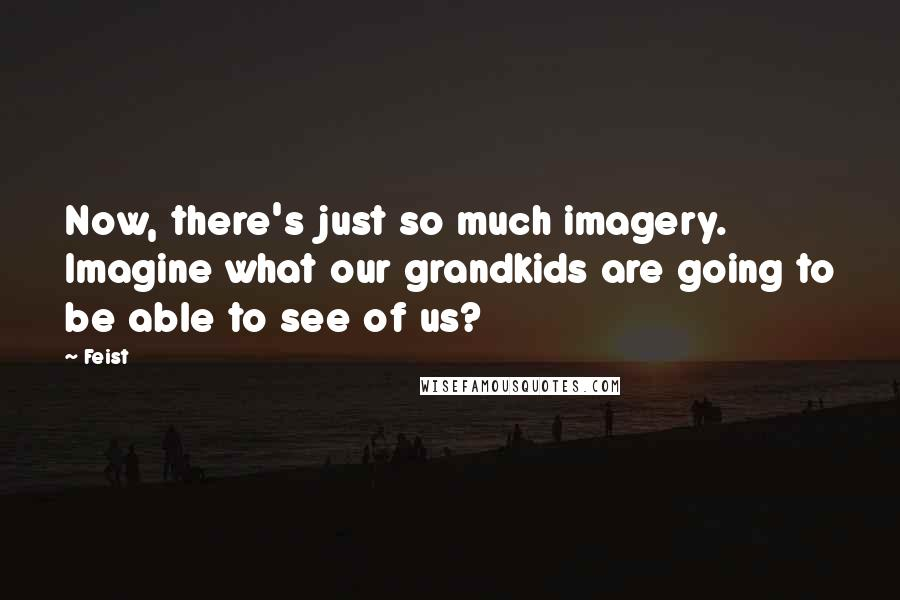 Feist quotes: Now, there's just so much imagery. Imagine what our grandkids are going to be able to see of us?